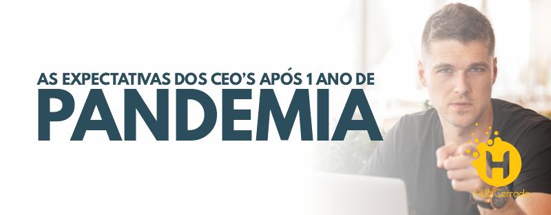 AS EXPECTATIVAS DOS CEO'S APÓS UM ANO DE PANDEMIA